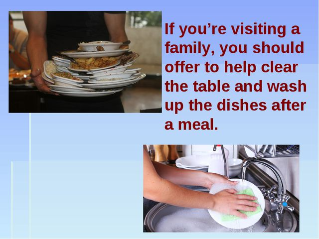 If you're visiting a family, you should offer to help clear the table and was...