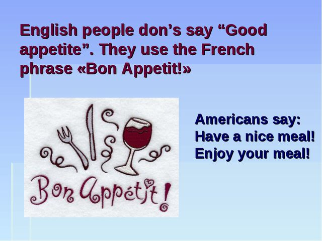 "English people don's say ""Good appetite"". They use the French phrase «Bon App..."