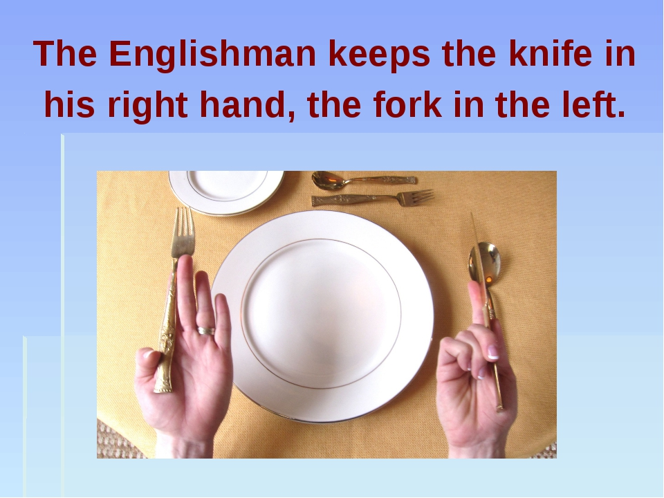 The Englishman keeps the knife in his right hand, the fork in the left.