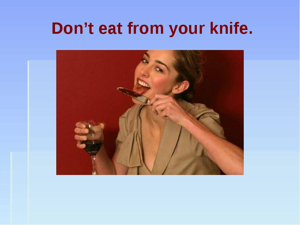 Don't eat from your knife.