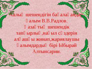 Халық шешендігін бағалағандар: ғалым В.В.Радлов. Қазақтың шешендік тапқырлық,