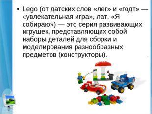 Lego (от датских слов «лег» и «годт» — «увлекательная игра», лат. «Я собираю»