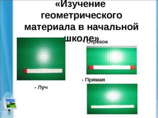 «Изучение геометрического материала в начальной школе» - Луч - Отрезок - Пря