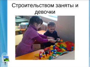 Строительством заняты и девочки