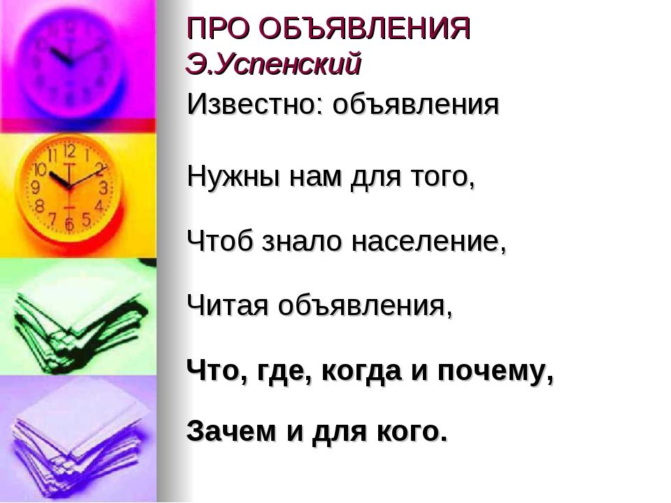 ПРО ОБЪЯВЛЕНИЯ Э.Успенский Известно: объявления Нужны нам для того, Чтоб зн...