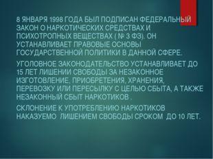 8 ЯНВАРЯ 1998 ГОДА БЫЛ ПОДПИСАН ФЕДЕРАЛЬНЫЙ ЗАКОН О НАРКОТИЧЕСКИХ СРЕДСТВАХ И