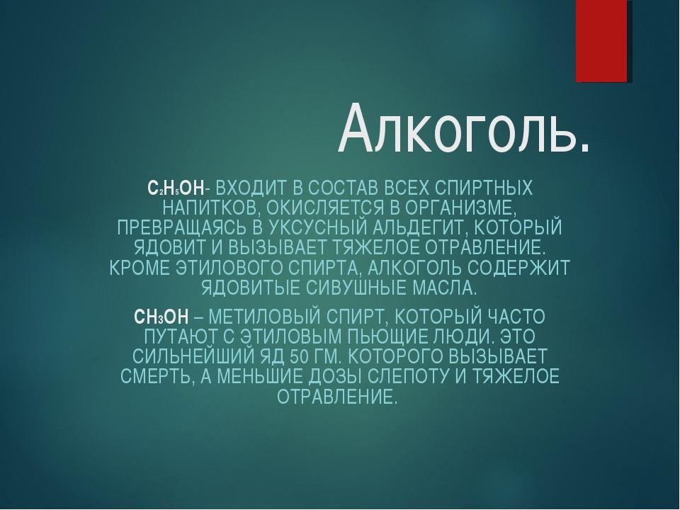 Алкоголь. C2H5OH- ВХОДИТ В СОСТАВ ВСЕХ СПИРТНЫХ НАПИТКОВ, ОКИСЛЯЕТСЯ В ОРГАН...