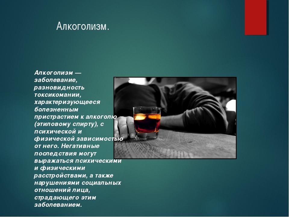 Алкоголизм. Алкоголизм — заболевание, разновидность токсикомании, характеризу...