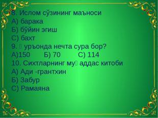 8. Ислом сўзининг маъноси А) барака Б) бўйин эгиш С) бахт 9. Қуръонда нечта с