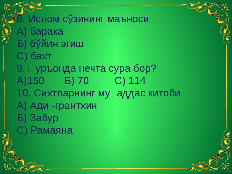 8. Ислом сўзининг маъноси А) барака Б) бўйин эгиш С) бахт 9. Қуръонда нечта с...