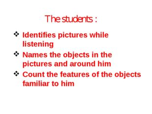 The students : Identifies pictures while listening Names the objects in the p