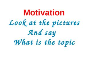 Motivation Look at the pictures And say What is the topic