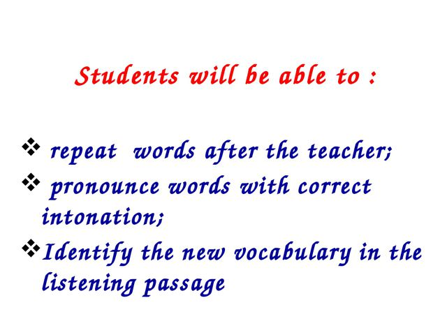 Students will be able to : repeat words after the teacher; pronounce words w...