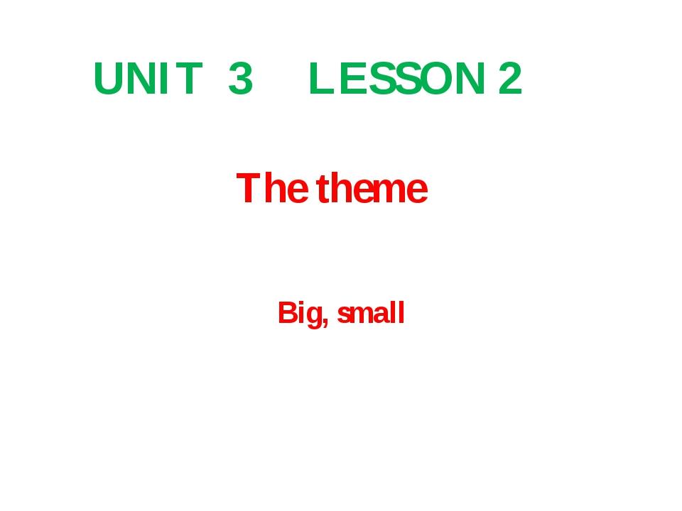 The theme UNIT 3 LESSON 2 Big, small