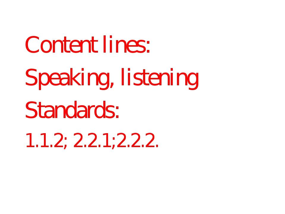 Content lines: Speaking, listening Standards: 1.1.2; 2.2.1;2.2.2.