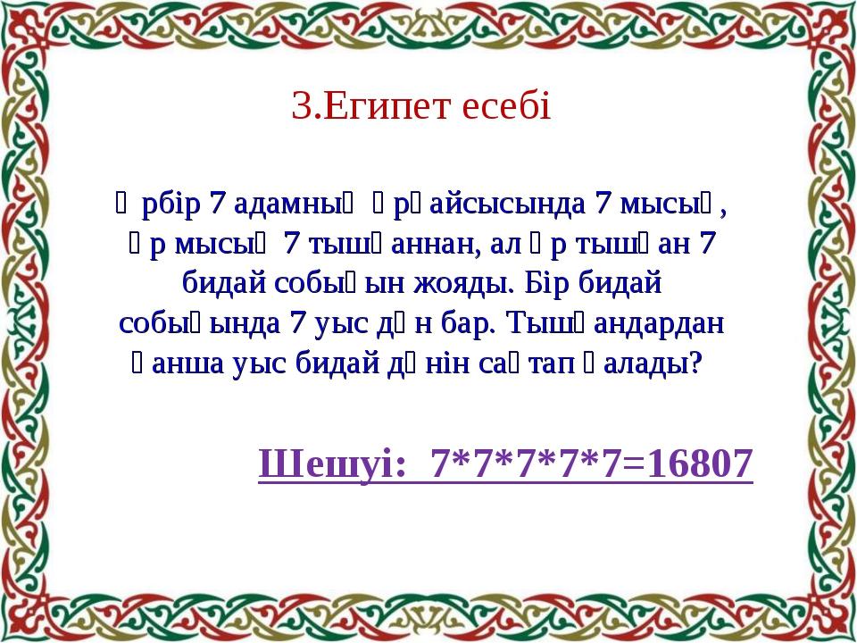 3.Египет есебі Әрбір 7 адамның әрқайсысында 7 мысық, әр мысық 7 тышқаннан, ал...