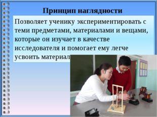 Принцип наглядности Позволяет ученику экспериментировать с теми предметами, м
