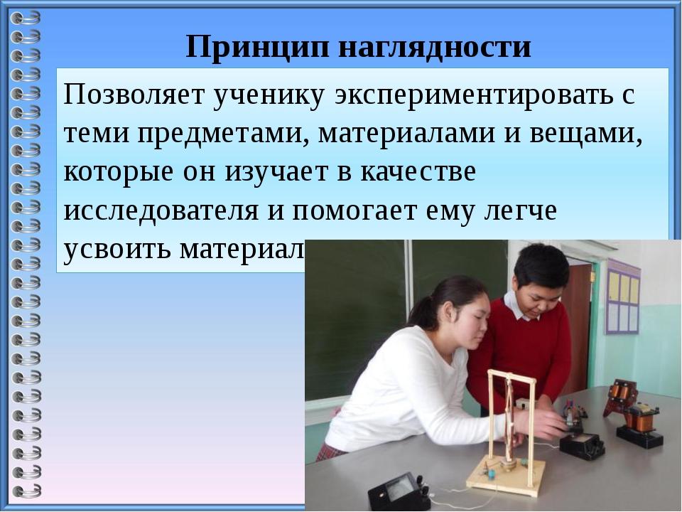 Принцип наглядности Позволяет ученику экспериментировать с теми предметами, м...