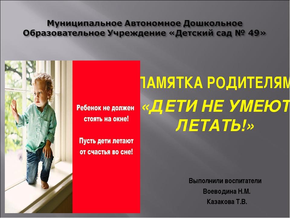 ПАМЯТКА РОДИТЕЛЯМ «ДЕТИ НЕ УМЕЮТ ЛЕТАТЬ!» Выполнили воспитатели Воеводина Н.М...