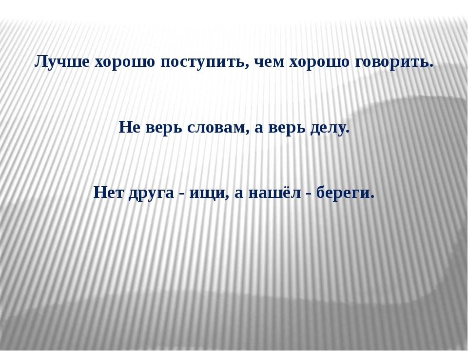Лучше хорошо поступить, чем хорошо говорить. Не верь словам, а верь делу. Нет...