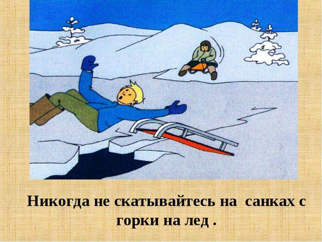 Никогда не скатывайтесь на санках с горки на лед .