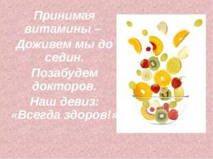 Принимая витамины – Доживем мы до седин. Позабудем докторов. Наш девиз: «Всег