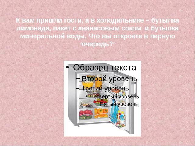 К вам пришли гости, а в холодильнике – бутылка лимонада, пакет с ананасовым...