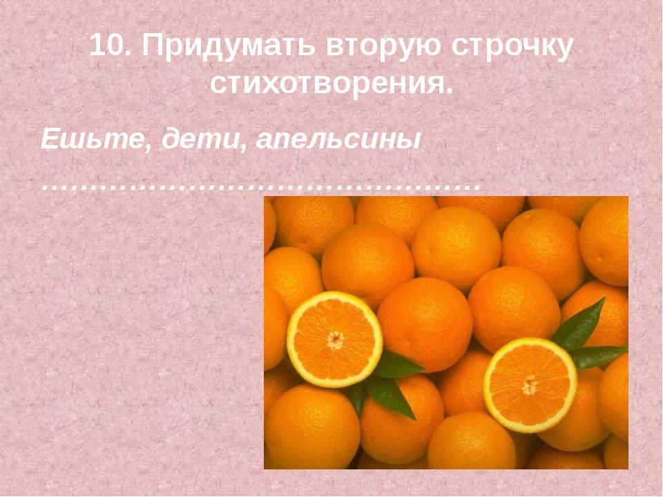 10. Придумать вторую строчку стихотворения. Ешьте, дети, апельсины …………………………...