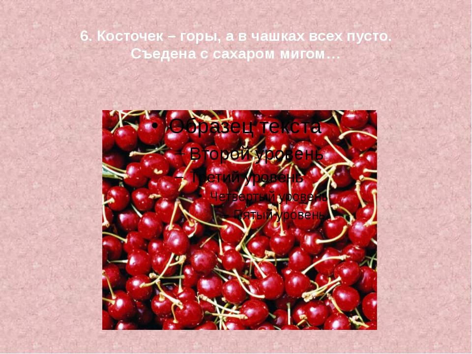 6. Косточек – горы, а в чашках всех пусто. Съедена с сахаром мигом…