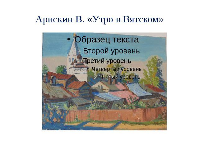 Арискин В. «Утро в Вятском»
