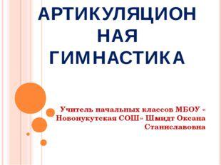 АРТИКУЛЯЦИОННАЯ ГИМНАСТИКА Учитель начальных классов МБОУ « Новонукутская СОШ