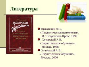 Литература Выготский Л.С., «Педагогическая психология», М.: Педагогика-Пресс,