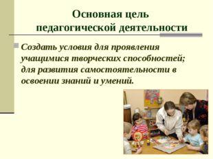 Основная цель педагогической деятельности Создать условия для проявления учащ