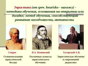 Эвристика (от греч. heurisko - нахожу) - методика обучения, основанная на отк