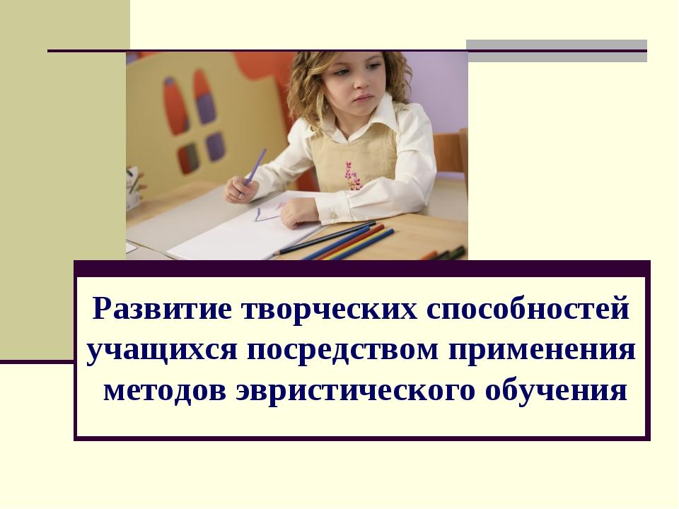 Развитие творческих способностей учащихся посредством применения методов эври...