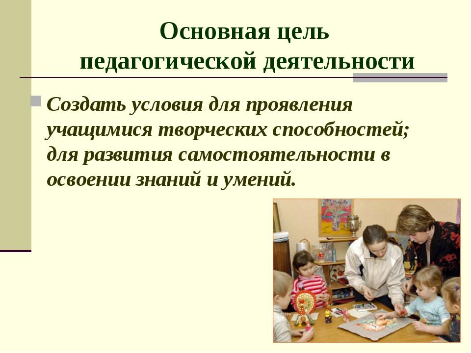Основная цель педагогической деятельности Создать условия для проявления учащ...