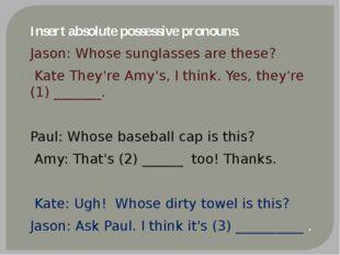 Insert absolute possessive pronouns. Jason: Whose sunglasses are these? Kate