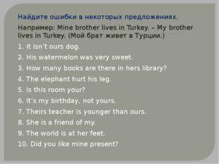 Найдите ошибки в некоторых предложениях. Например:Minebrother lives in Turk