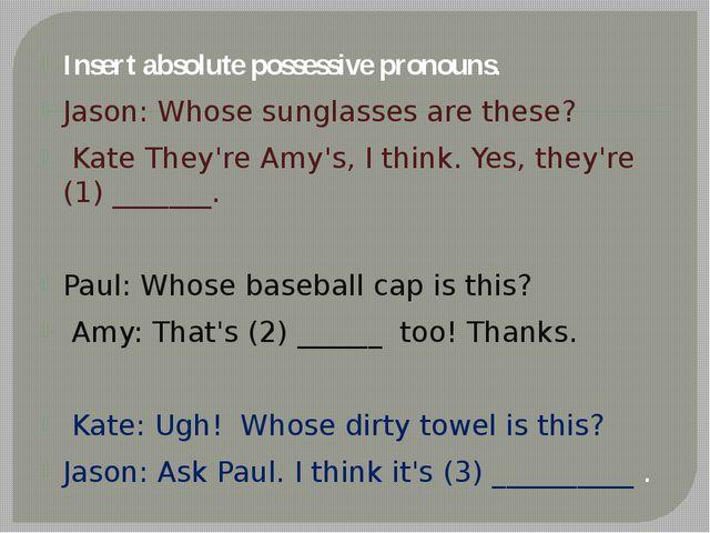 Insert absolute possessive pronouns. Jason: Whose sunglasses are these? Kate...