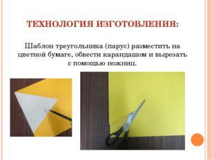 ТЕХНОЛОГИЯ ИЗГОТОВЛЕНИЯ: Шаблон треугольника (парус) разместить на цветной бу