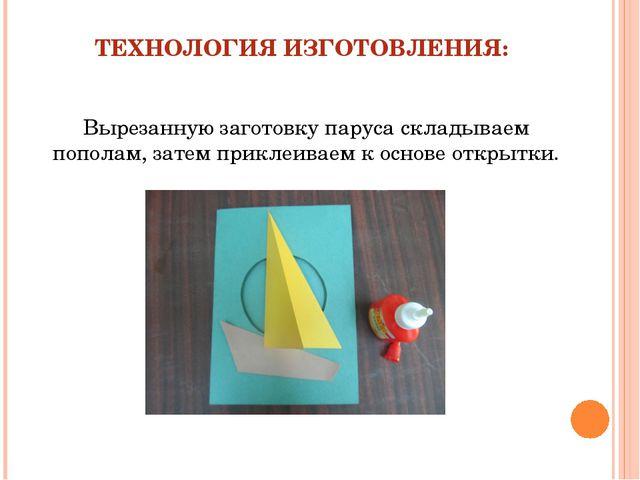 ТЕХНОЛОГИЯ ИЗГОТОВЛЕНИЯ: Вырезанную заготовку паруса складываем пополам, зате...