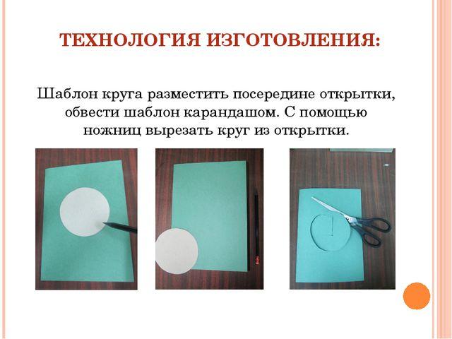 ТЕХНОЛОГИЯ ИЗГОТОВЛЕНИЯ: Шаблон круга разместить посередине открытки, обвести...