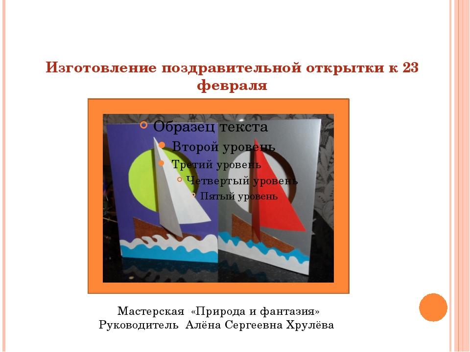 Изготовление поздравительной открытки к 23 февраля Мастерская «Природа и фан...