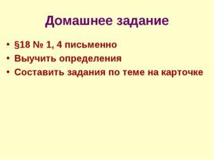 Домашнее задание §18 № 1, 4 письменно Выучить определения Составить задания п