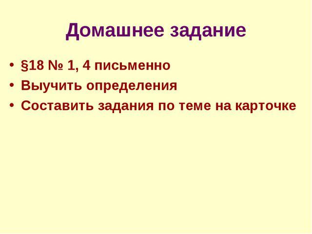 Домашнее задание §18 № 1, 4 письменно Выучить определения Составить задания п...