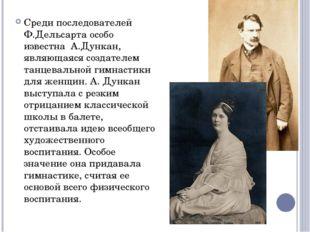 Среди последователей Ф.Дельсарта особо известна А.Дункан, являющаяся создател