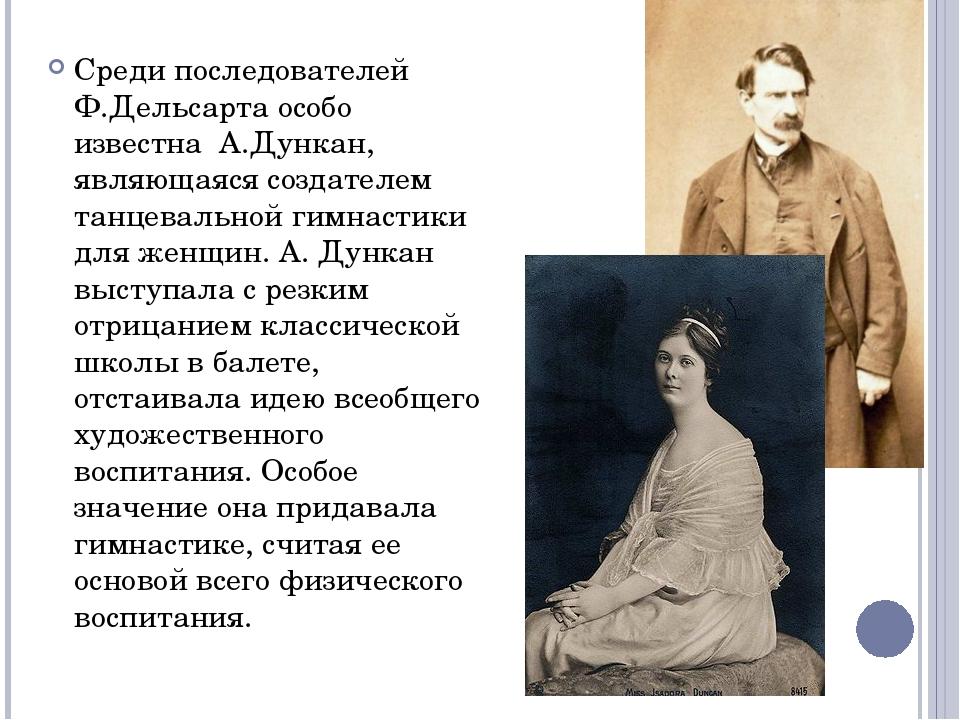 Среди последователей Ф.Дельсарта особо известна А.Дункан, являющаяся создател...