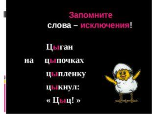 Запомните слова – исключения! Цыган на цыпочках цыпленку цыкнул: « Цыц! »