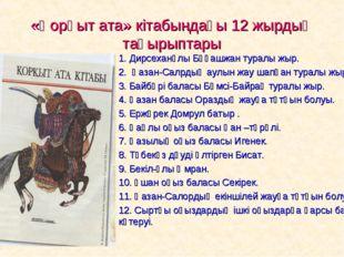 «Қорқыт ата» кітабындағы 12 жырдың тақырыптары 1. Дирсеханұлы Бұқашжан туралы