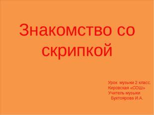 Знакомство со скрипкой Урок музыки 2 класс. Кировская «СОШ» Учитель музыки Бу